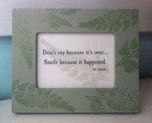 """""""Don't cry because it's over... Smile because it happened."""""""